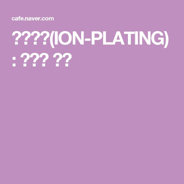 이온도금(ION-PLATING) : 네이버 카페