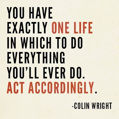 You have exactly one life in which to do everything you'll ever do. act accordingly- colin wright