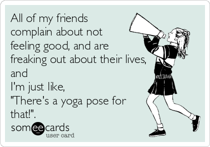 All Of My Friends Complain About Not Feeling Good And Are Freaking Out Their Lives Im Just Like Theres A Yoga Pose For That