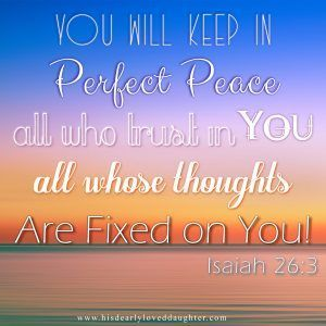 You will keep in perfect peace all who trust in You; all whose thoughts are fixed on You. Isaiah 26:3  Scripture, Bible Verse, Verses, God's Word, Word of God, Sword of the Spirit, Truth, Christian Quotes, Hope, Encouragement, Holy Bible, Faith, Winning the Victory Over our Mind - Is it Possible? - His Dearly Loved Daughter