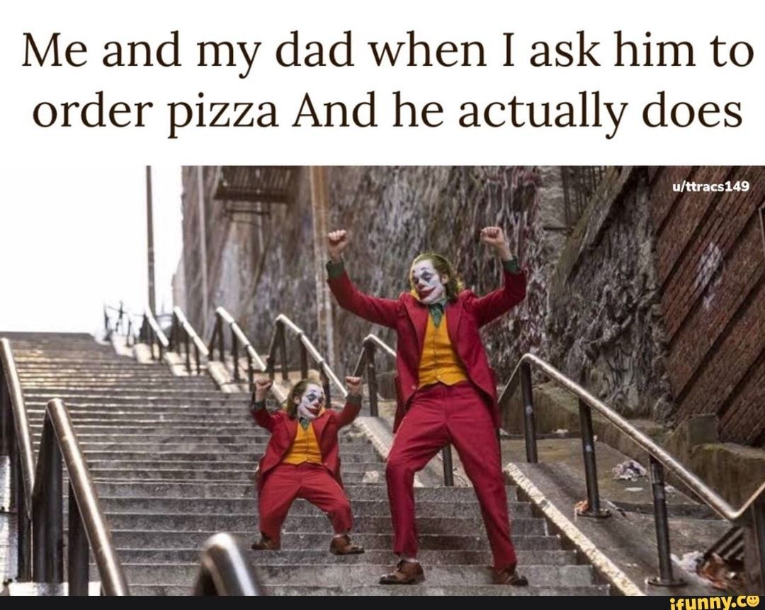 Me and my dad when I ask him to order pizza And he