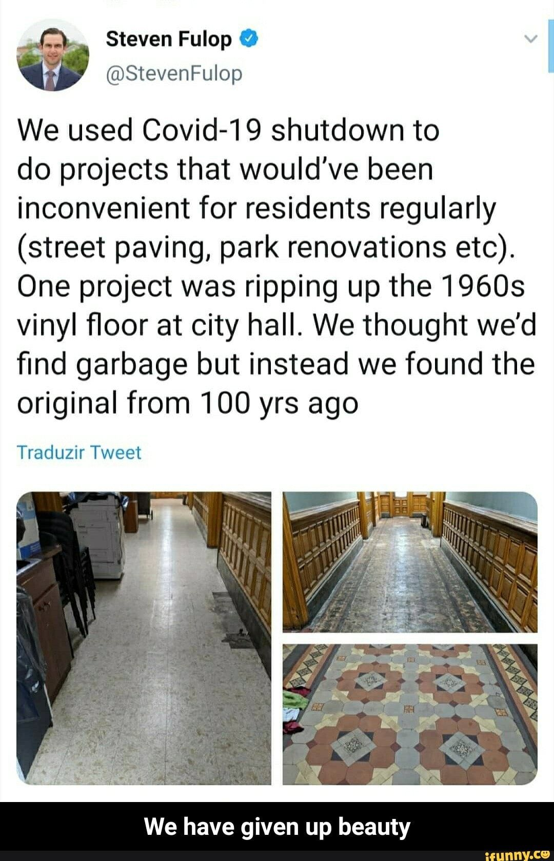 We used Covid-19 shutdown to do projects that would've been inconvenient for residents regularly (street paving, park renovations etc). One project was ripping up the 1960s vinyl floor at city hall. We thought we'd find garbage but instead we found the original from 100 yrs ago Traduzir Tweet We have given up beauty - We have given up beauty - )