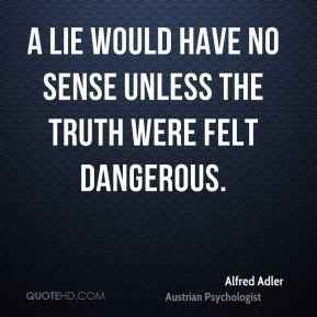 More Alfred Adler Quotes On Www.quotehd.com   #quotes #dangerous #felt #lie  #sense #the #truth #truth #would