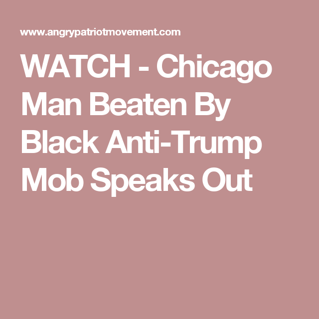 WATCH - Chicago Man Beaten By Black Anti-Trump Mob Speaks Out