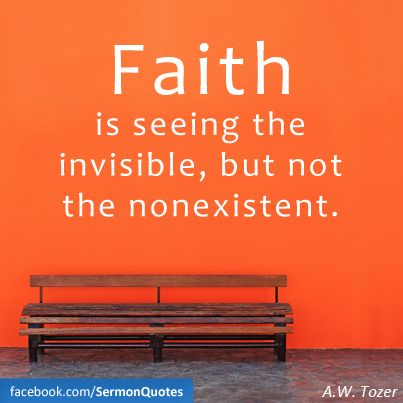 Faith is seeing the invisible, but not the nonexistent.