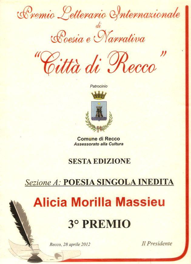 """PREMIO LETTERARIO DI POESIA E NARRATIVA CITTÀ DI RECCO 2012 VI EDIZIONE  Galardonado el poema inédito """"La Gioconda"""" (La Gioconda) de la Poeta Alicia Morilla Massieu en el Certamen del Premio Letterario di Poesia e Narrativa Città di Recco VI Edizione, con el Tercer Premio, Placa y Diploma,  el 15 de mayo del año 2012 en Génova / Italia.  URL http://www.artemorilla.com/index.php?ci=299"""
