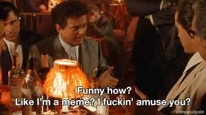 1d62c93a2718f81ea29a76e985d7a287 funny how? like i'm a meme? i fuckin' amuse you? goodfellas