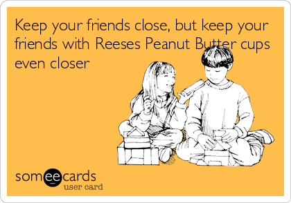 Keep your friends close, but keep your friends with Reeses Peanut Butter cups even closer.