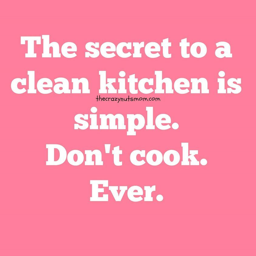 Clean Kitchen Quotes: The Secret To A Clean Kitchen Is Simple. Don't Cook Ever
