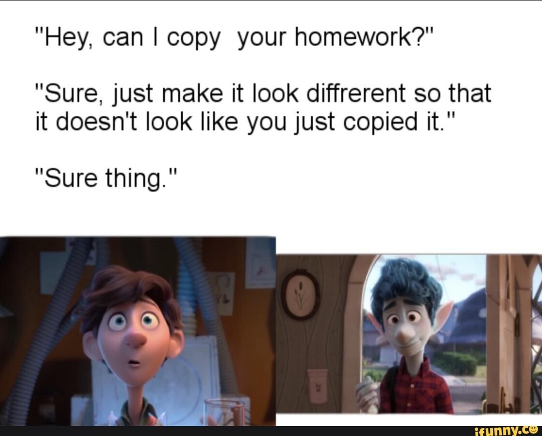 Hey Can I Copy Your Homework Sure Just Make It Look Diffrerent So That It Doesn T Look Like You Just Copied It Sure Thing Ifunny Pixar Funny Funny Movie