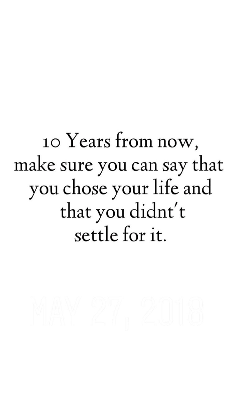 Quote 10 Years From Now Make Sure You Can Say That You Chose Your Life And That You Didn T Settle For It Future Life Quotes Quotes To Live By Words Quotes