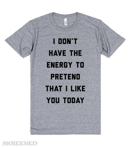 """""""I don't have the energy to pretend that I like you today. The forecast for tomorrow isn't looking good either. So, you might as well just stay away from me until further notice."""" On a shirt. #humor"""