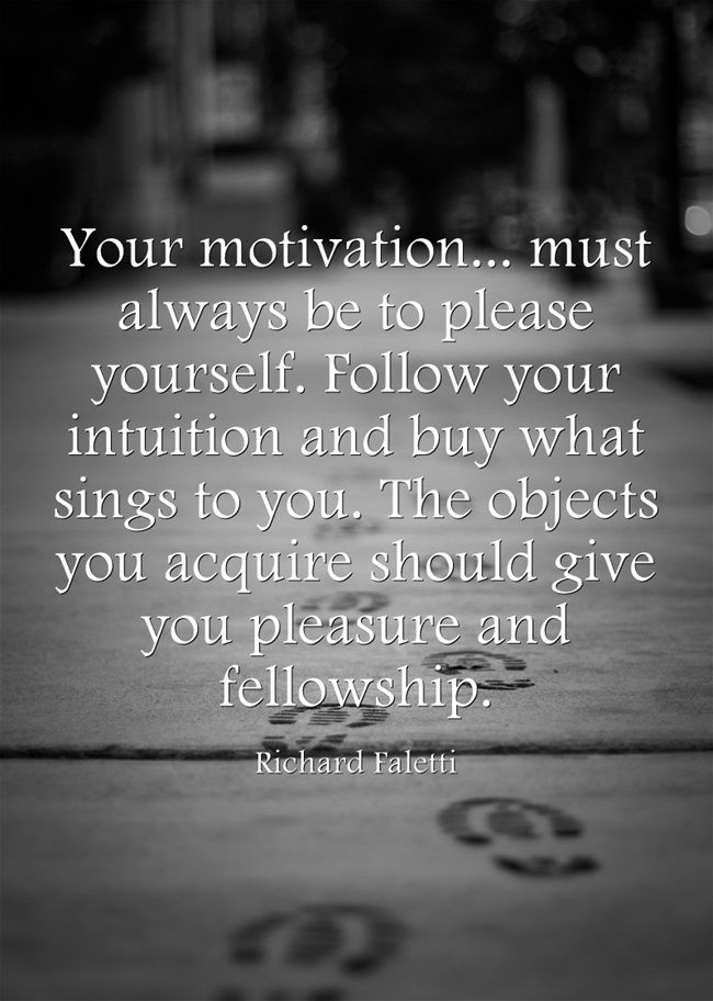 """Your motivation... must always be to please yourself. Follow your intuition and buy what sings to you. The objects you acquire should give you pleasure and fellowship."" — Richard Falett"