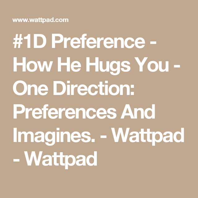 #1D Preference - How He Hugs You - One Direction: Preferences And Imagines. - Wattpad - Wattpad
