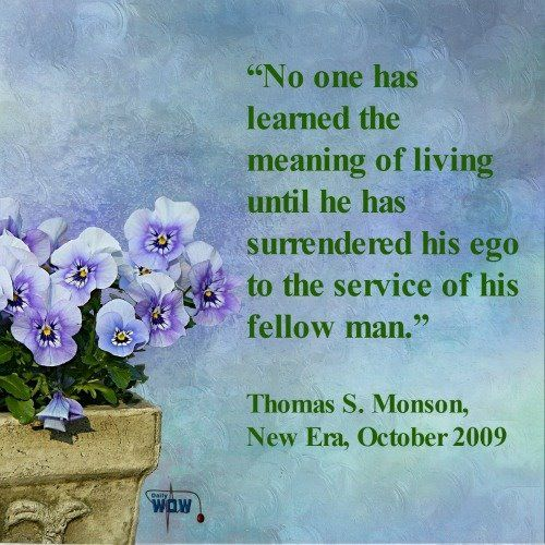 U201cNo One Has Learned The Meaning Of Living Until He Has Surrendered His Ego  To The Service Of His Fellow Man. Monson, New Era, October