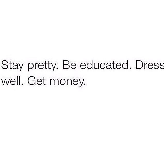 Stay Pretty. Be Educated. Dress Well. Get Money