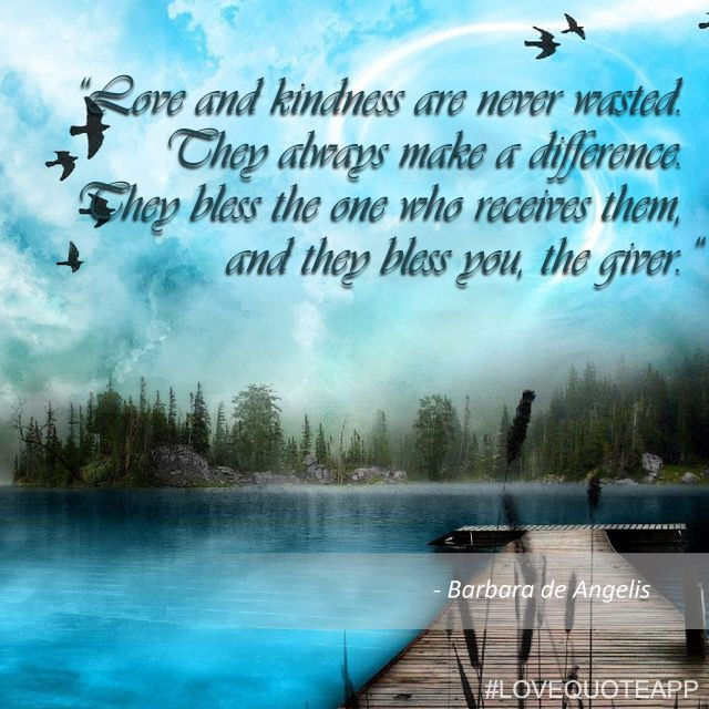 Love and kindness are never wasted. They always make a difference. They bless the one who receives them, and they bless you, the giver. - Barbara de Angelis  https://www.facebook.com/photo.php?fbid=561366263939080&set=a.520499948025712.1073741826.501391386603235&type=1