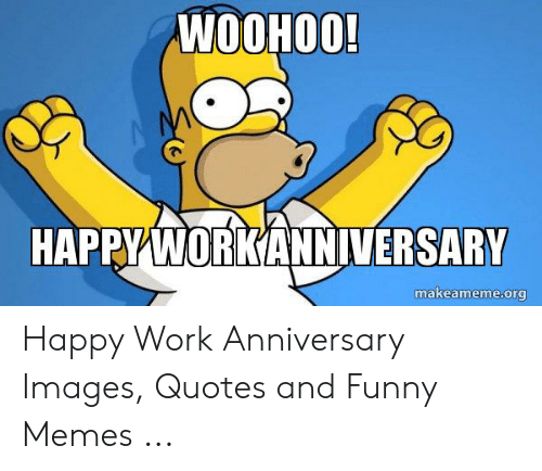 Woohoo Happy Workanniversary Makeamemeorg Happy Work Anniversary Images Quotes And Funny Mem Work Anniversary Anniversary Quotes Funny Work Anniversary Quotes