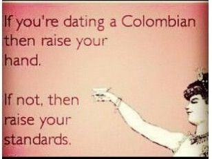 If you are dating a colombian raise your hand