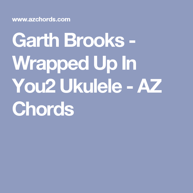 Garth Brooks - Wrapped Up In You2 Ukulele - AZ Chords | Ukelele ...