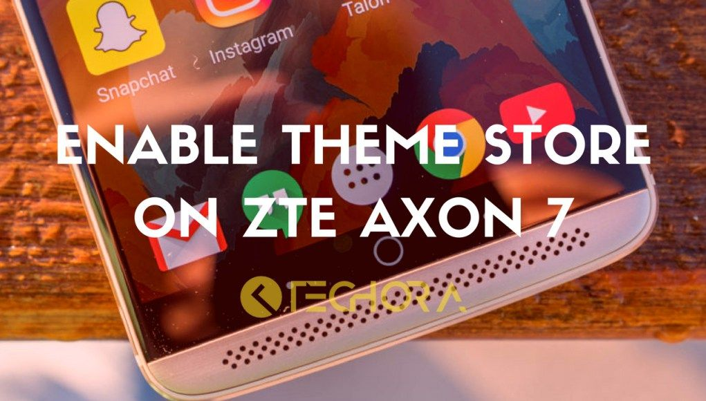 How to Enable Theme Store on ZTE Axon 7 Using Mod | Custom