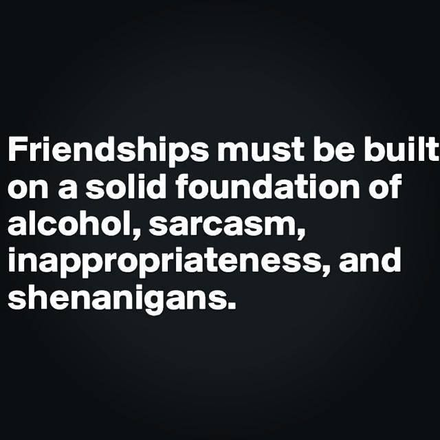Friendship Must Be Built On A Solid Foundation Of Alcohol, Sarcasm,  Inappropriateness, And Shenanigans :D