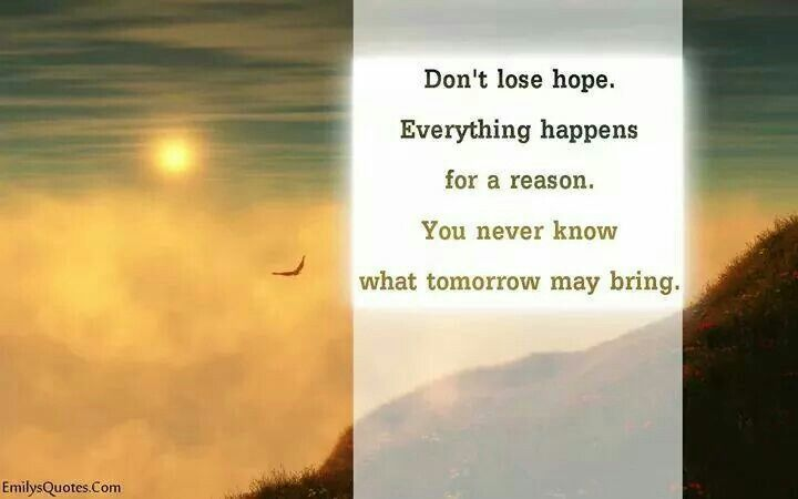 Don't lose hope everything happens for a reason. ..
