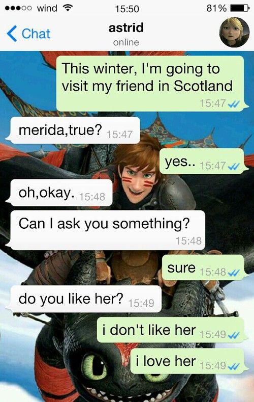 ❤ H: este invierno voy a visitar a mi amiga en Escocia A: es Merida ,verdad ? H: si... A: oh okay te puedo hacer una pregunta ? H: seguro A: ¿ te gusta ella? H:no me gusta , LA AMO