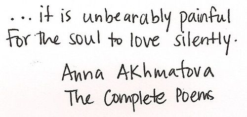 """""""...it is unbearably painful for the soul to love silently."""" - Anna Akhmatova, The Complete Poems"""