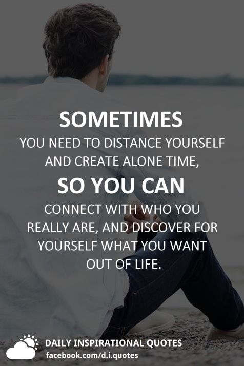 Sometimes You Need To Distance Yourself And Create Alone Time So