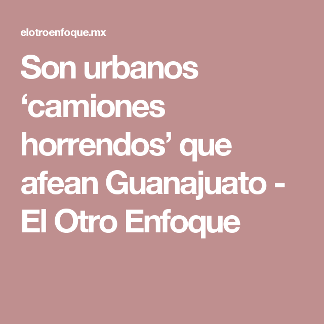 Son urbanos 'camiones horrendos' que afean Guanajuato - El Otro Enfoque