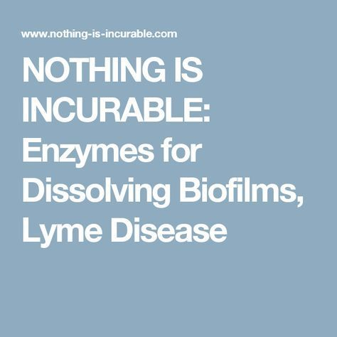 NOTHING IS INCURABLE: Enzymes for Dissolving Biofilms, Lyme
