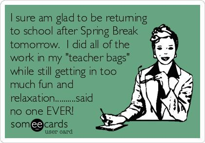 I sure am glad to be returning to school after Spring Break