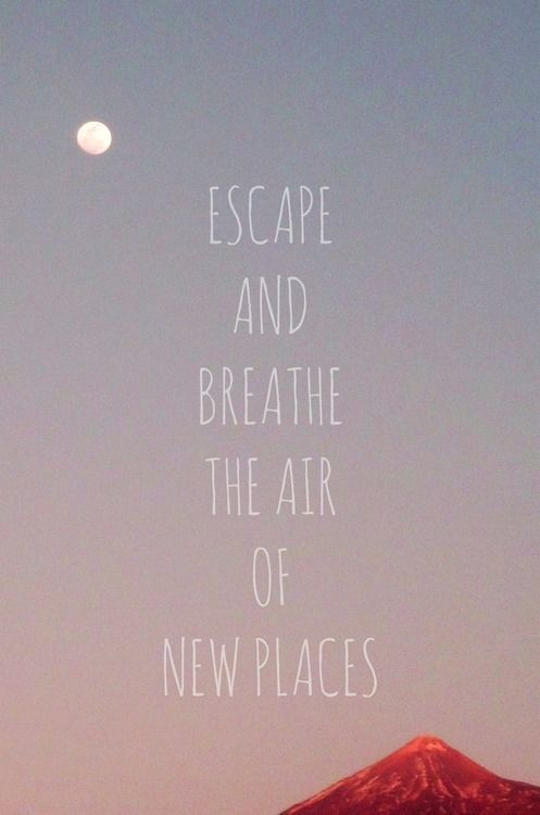 .Escape and breathe the air of new places