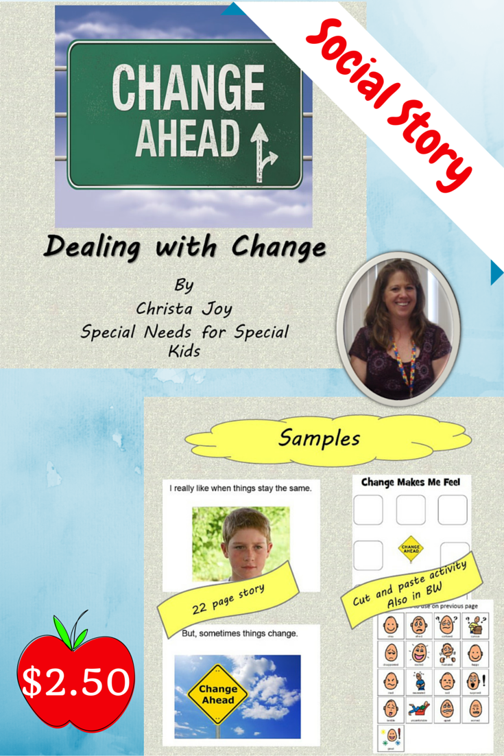 $2.50.  Dealing with Change Social Story.  Includes:  20 page social story in pdf format that talks about ways to deal with change, Cut and paste activity: Students cut out emotion picture symbols (in color and BW) to place on template before AND after reading the story.  Download at:  https://www.teacherspayteachers.com/Product/Dealing-with-Change-Social-Story-and-Cut-and-Paste-Activity-1454251