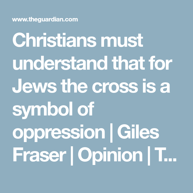 Christians Must Understand That For Jews The Cross Is A Symbol Of