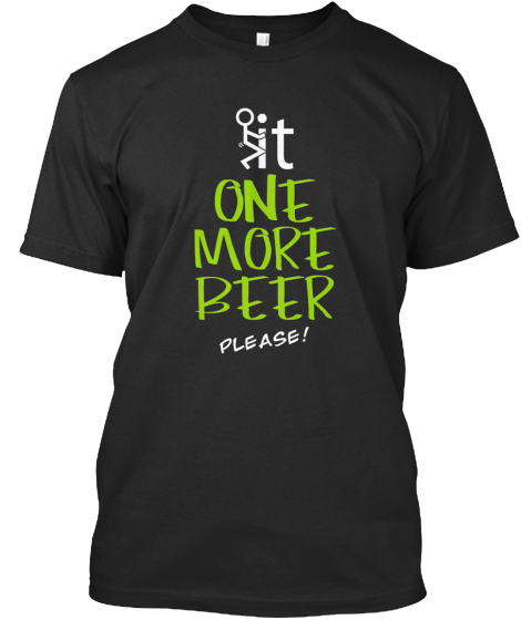 Fuck It, One More Beer...please | Teespring