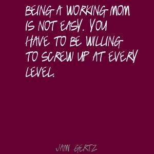 Being a working mom is not easy. You have to be Quote By ...