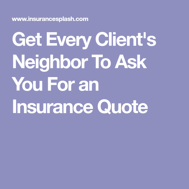 Insurance Quote Get Every Client's Neighbor To Ask You For An Insurance Quote
