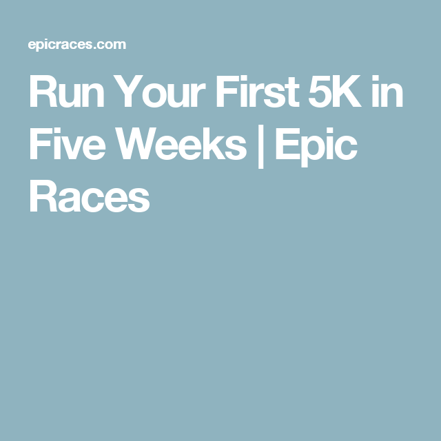 Run Your First 5K in Five Weeks | Epic Races