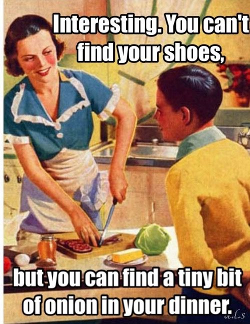 Interesting You Can T Find Your Shoes But You Can Find A Tiny Bit Of Onion In Your Dinner Mom Humor Humor Funny Pictures