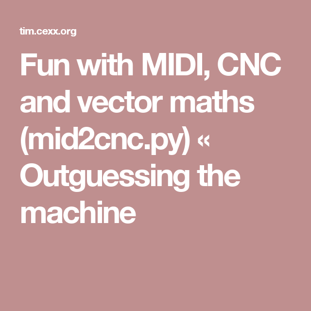 Fun with MIDI, CNC and vector maths (mid2cnc py) « Outguessing the