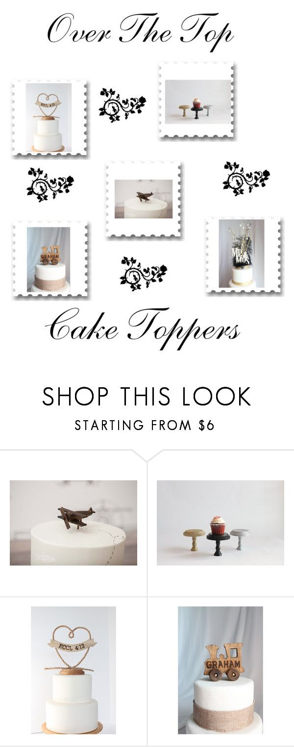 """""""Over The Top Cake Toppers"""" by therusticpelican ❤ liked on Polyvore featuring Nome"""