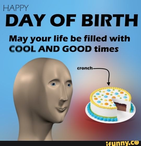 Happy Day Of Birth May Your Life Be Filled With Cool And Good Times Ifunny Stupid Memes Stupid Funny Memes Funny Relatable Memes