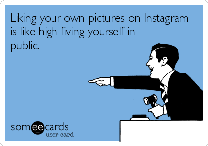 Liking Your Own Pictures On Instagram Is Like High Fiving Yourself In Public Funny Confessions Just For Laughs Ecards Funny