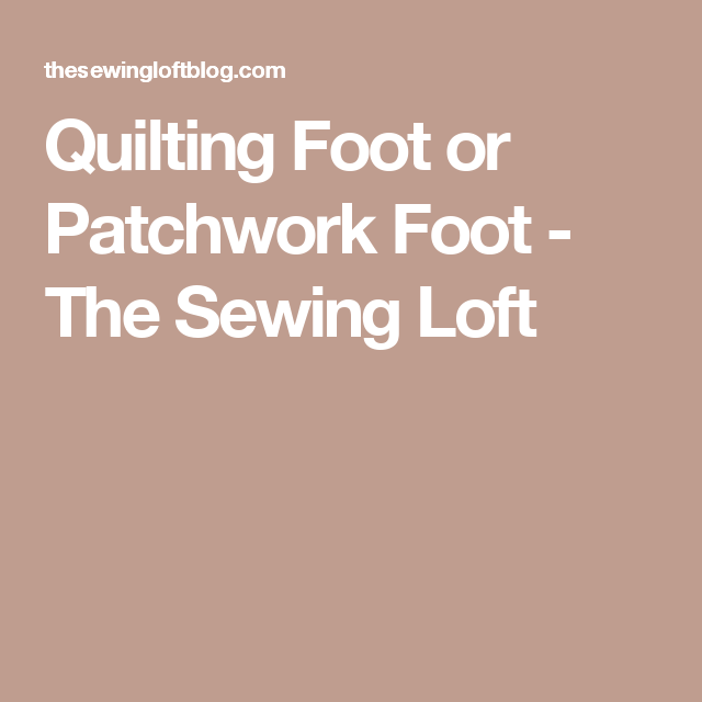 Quilting Foot or Patchwork Foot - The Sewing Loft