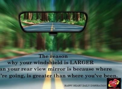 The Reason Why Your Windshield Is Larger Than Your Rear View Mirror Is Because Where You Re Going Is Greater Than Wher Life Positive Quotes For Life Rear View