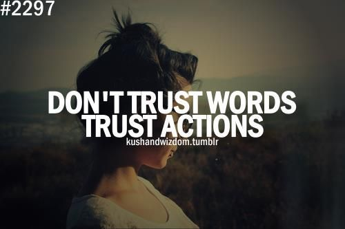 We should naturally believe   The Words we hear,  But Listen to the Actions.