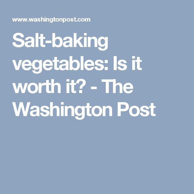 Salt-baking vegetables: Is it worth it? - The Washington Post