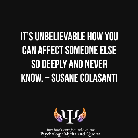 It's unbelievable how you can affect someone else so deeply and never know.